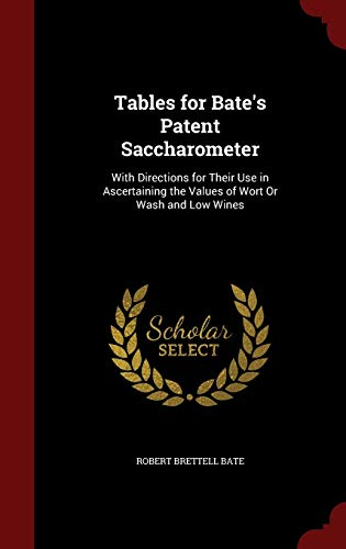 9781298699756: Tables for Bate's Patent Saccharometer: With Directions for Their Use in Ascertaining the Values of Wort Or Wash and Low Wines