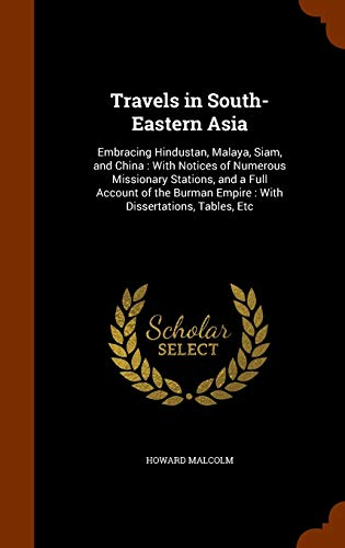 9781298704597: Travels in South-Eastern Asia: Embracing Hindustan, Malaya, Siam, and China : With Notices of Numerous Missionary Stations, and a Full Account of the Burman Empire : With Dissertations, Tables, Etc
