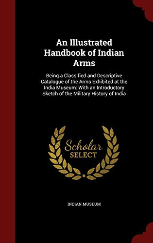 An Illustrated Handbook of Indian Arms: Indian Museum