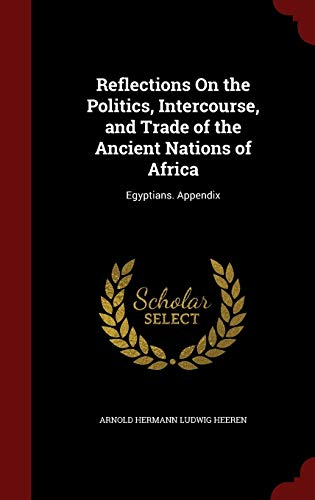 9781298727244: Reflections On the Politics, Intercourse, and Trade of the Ancient Nations of Africa: Egyptians. Appendix