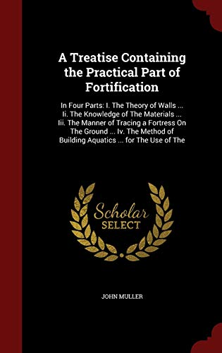 9781298728777: A Treatise Containing the Practical Part of Fortification: In Four Parts: I. The Theory of Walls ... Ii. The Knowledge of The Materials ... Iii. The ... of Building Aquatics ... for The Use of The