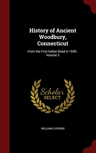 History of Ancient Woodbury, Connecticut: From the First Indian Dead in 1659.. Volume 3: William ...
