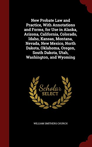 9781298746788: New Probate Law and Practice, With Annotations and Forms, for Use in Alaska, Arizona, California, Colorado, Idaho, Kansas, Montana, Nevada, New ... South Dakota, Utah, Washington, and Wyoming