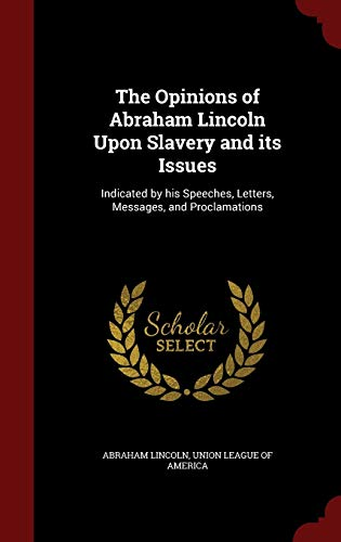 9781298752024: The Opinions of Abraham Lincoln Upon Slavery and its Issues: Indicated by his Speeches, Letters, Messages, and Proclamations