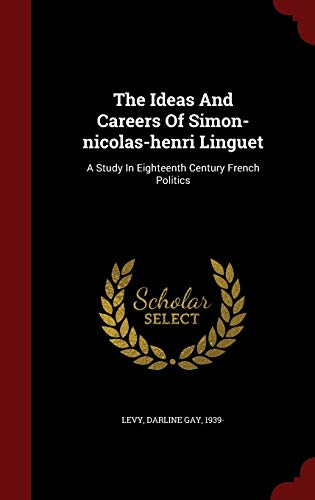 9781298816689: The Ideas And Careers Of Simon-nicolas-henri Linguet: A Study In Eighteenth Century French Politics