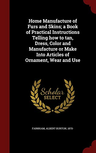 9781298818782: Home Manufacture of Furs and Skins; a Book of Practical Instructions Telling how to tan, Dress, Color and Manufacture or Make Into Articles of Ornament, Wear and Use