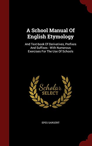 9781298822222: A School Manual Of English Etymology: And Text-book Of Derivatives, Prefixes And Suffixes : With Numerous Exercises For The Use Of Schools