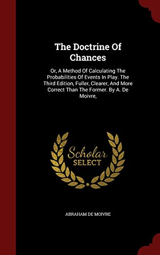 9781298823113: The Doctrine Of Chances: Or, A Method Of Calculating The Probabilities Of Events In Play. The Third Edition, Fuller, Clearer, And More Correct Than The Former. By A. De Moivre,