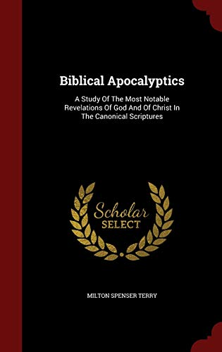 9781298834003: Biblical Apocalyptics: A Study Of The Most Notable Revelations Of God And Of Christ In The Canonical Scriptures
