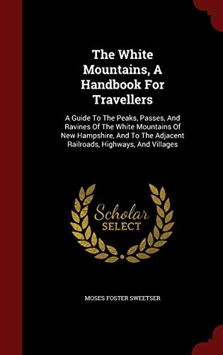 9781298834362: The White Mountains, a Handbook for Travellers: A Guide to the Peaks, Passes, and Ravines of the White Mountains of New Hampshire, and to the Adjacent