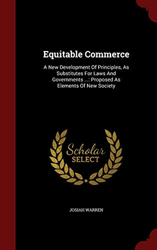 9781298838919: Equitable Commerce: A New Development Of Principles, As Substitutes For Laws And Governments ...: Proposed As Elements Of New Society