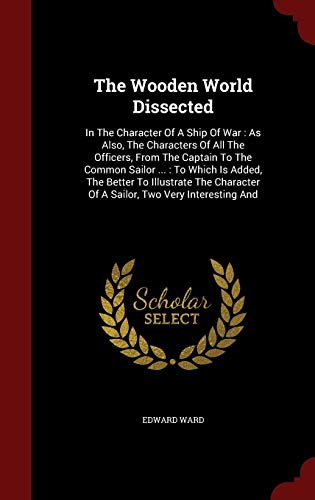 9781298842480: The Wooden World Dissected: In The Character Of A Ship Of War : As Also, The Characters Of All The Officers, From The Captain To The Common Sailor ... ... Of A Sailor, Two Very Interesting And