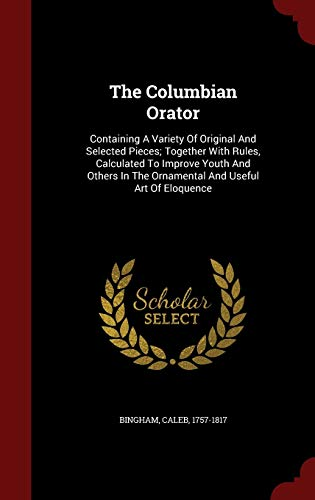 9781298843289: The Columbian Orator: Containing A Variety Of Original And Selected Pieces; Together With Rules, Calculated To Improve Youth And Others In The Ornamental And Useful Art Of Eloquence