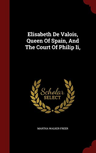 9781298844729: Elisabeth De Valois, Queen Of Spain, And The Court Of Philip Ii,