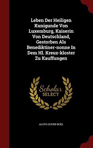 9781298848475: Leben Der Heiligen Kunigunde Von Luxemburg, Kaiserin Von Deutschland, Gestorben Als Benediktiner-nonne In Dem Hl. Kreuz-kloster Zu Kauffungen