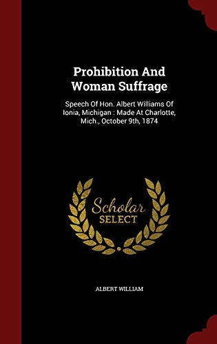 9781298849342: Prohibition And Woman Suffrage: Speech Of Hon. Albert Williams Of Ionia, Michigan : Made At Charlotte, Mich., October 9th, 1874