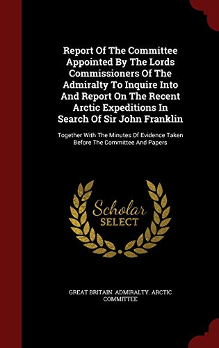 9781298856739: Report Of The Committee Appointed By The Lords Commissioners Of The Admiralty To Inquire Into And Report On The Recent Arctic Expeditions In Search Of ... Taken Before The Committee And Papers