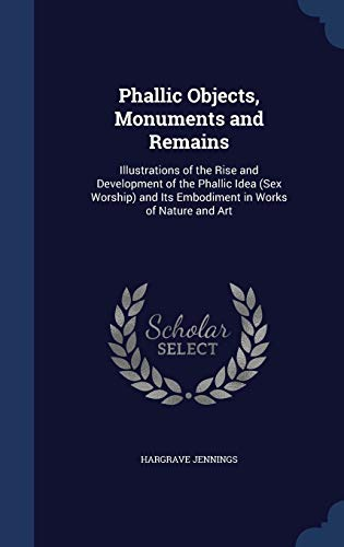 9781298868053: Phallic Objects, Monuments and Remains: Illustrations of the Rise and Development of the Phallic Idea (Sex Worship) and Its Embodiment in Works of Nature and Art
