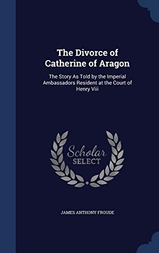 9781298869982: The Divorce of Catherine of Aragon: The Story As Told by the Imperial Ambassadors Resident at the Court of Henry Viii