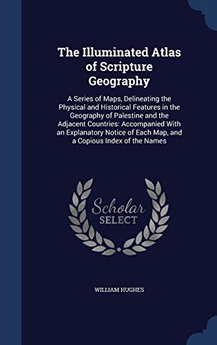 9781298884572: The Illuminated Atlas of Scripture Geography: A Series of Maps, Delineating the Physical and Historical Features in the Geography of Palestine and the ... of Each Map, and a Copious Index of the Names