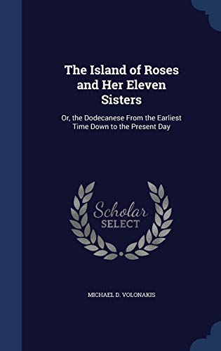 9781298893789: The Island of Roses and Her Eleven Sisters: Or, the Dodecanese From the Earliest Time Down to the Present Day