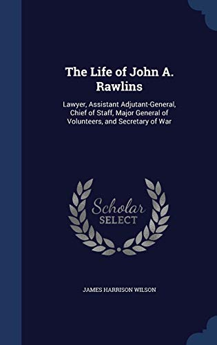 9781298893994: The Life of John A. Rawlins: Lawyer, Assistant Adjutant-General, Chief of Staff, Major General of Volunteers, and Secretary of War