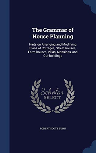 9781298904973: The Grammar of House Planning: Hints on Arranging and Modifying Plans of Cottages, Street-houses, Farm-houses, Villas, Mansions, and Out-buildings