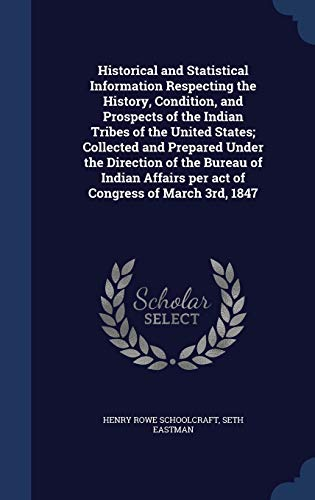 9781298905062: Historical and Statistical Information Respecting the History, Condition, and Prospects of the Indian Tribes of the United States; Collected and ... per act of Congress of March 3rd, 1847