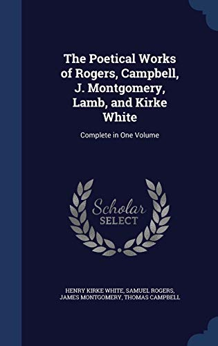 9781298908742: The Poetical Works of Rogers, Campbell, J. Montgomery, Lamb, and Kirke White: Complete in One Volume