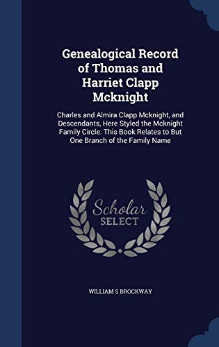 9781298911100: Genealogical Record of Thomas and Harriet Clapp Mcknight: Charles and Almira Clapp Mcknight, and Descendants, Here Styled the Mcknight Family Circle. ... Relates to But One Branch of the Family Name