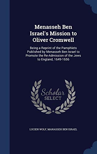 9781298912893: Menasseh Ben Israel's Mission to Oliver Cromwell: Being a Reprint of the Pamphlets Published by Menasseh Ben Israel to Promote the Re-Admission of the Jews to England, 1649-1656