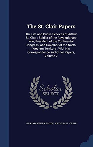 9781298914941: The St. Clair Papers: The Life and Public Services of Arthur St. Clair : Soldier of the Revolutionary War, President of the Continental Congress; and His Correspondence and Other Papers, Volume 2