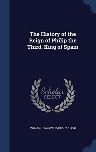 9781298914958: The History of the Reign of Philip the Third, King of Spain