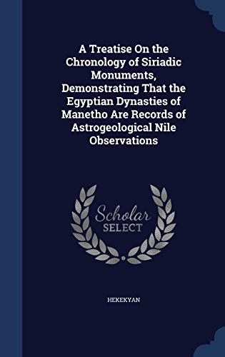9781298915849: A Treatise On the Chronology of Siriadic Monuments, Demonstrating That the Egyptian Dynasties of Manetho Are Records of Astrogeological Nile Observations