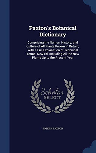 9781298915900: Paxton's Botanical Dictionary: Comprising the Names, History, and Culture of All Plants Known in Britain; With a Full Explanation of Technical Terms. ... All the New Plants Up to the Present Year
