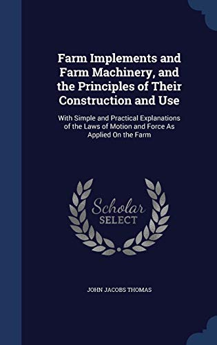 9781298917614: Farm Implements and Farm Machinery, and the Principles of Their Construction and Use: With Simple and Practical Explanations of the Laws of Motion and Force As Applied On the Farm