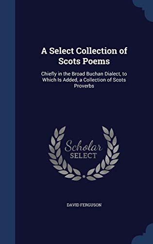 9781298924773: A Select Collection of Scots Poems: Chiefly in the Broad Buchan Dialect, to Which Is Added, a Collection of Scots Proverbs