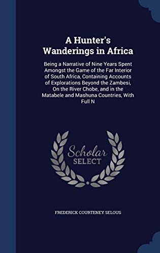 9781298928283: A Hunter's Wanderings in Africa: Being a Narrative of Nine Years Spent Amongst the Game of the Far Interior of South Africa, Containing Accounts of ... Matabele and Mashuna Countries, With Full N