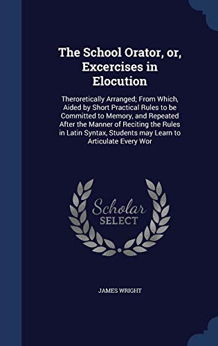 9781298940100: The School Orator, or, Excercises in Elocution: Theroretically Arranged; From Which, Aided by Short Practical Rules to be Committed to Memory, and ... Students may Learn to Articulate Every Wor