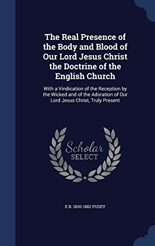 9781298942258: The Real Presence of the Body and Blood of Our Lord Jesus Christ the Doctrine of the English Church: With a Vindication of the Reception by the Wicked ... of Our Lord Jesus Christ, Truly Present