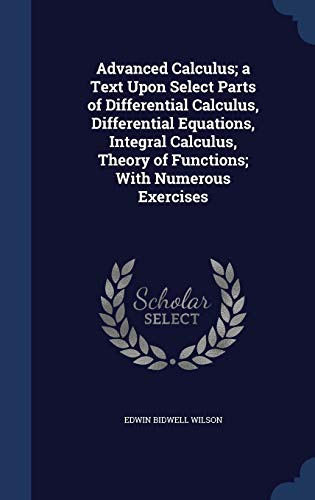 9781298944214: Advanced Calculus; a Text Upon Select Parts of Differential Calculus, Differential Equations, Integral Calculus, Theory of Functions; With Numerous Exercises