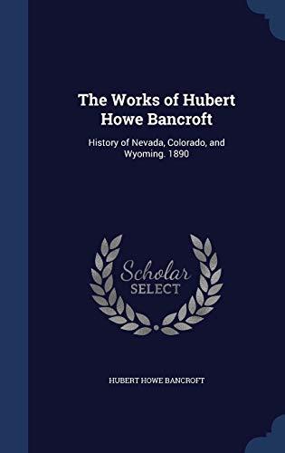 The Works of Hubert Howe Bancroft: History of Nevada, Colorado, and Wyoming. 1890: Hubert Howe ...