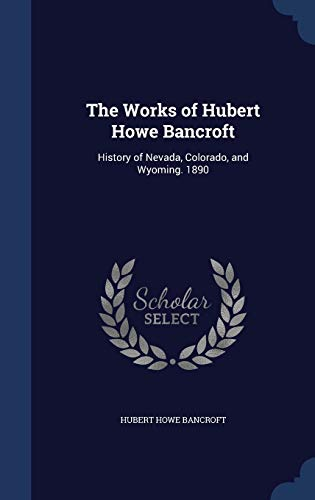 9781298950000: The Works of Hubert Howe Bancroft: History of Nevada, Colorado, and Wyoming. 1890