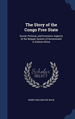 9781298950444: The Story of the Congo Free State: Social, Political, and Economic Aspects of the Belgian System of Government in Central Africa