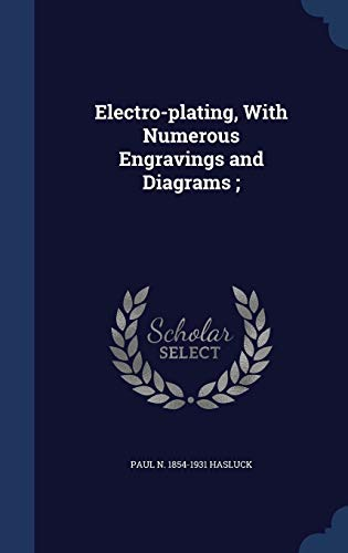 Electro-plating, With Numerous Engravings and Diagrams ;: Paul N. 1854-1931 Hasluck