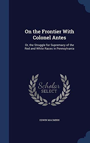 9781298951496: On the Frontier With Colonel Antes: Or, the Struggle for Supremacy of the Red and White Races in Pennsylvania