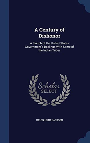 9781298954824: A Century of Dishonor: A Sketch of the United States Government's Dealings With Some of the Indian Tribes