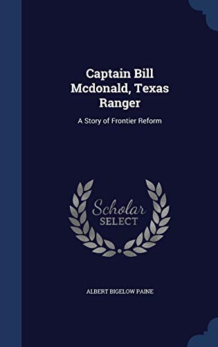 Captain Bill Mcdonald, Texas Ranger: A Story of Frontier Reform: Albert Bigelow Paine