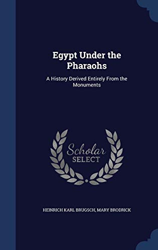 9781298957870: Egypt Under the Pharaohs: A History Derived Entirely From the Monuments