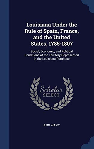 9781298958952: Louisiana Under the Rule of Spain, France, and the United States, 1785-1807: Social, Economic, and Political Conditions of the Territory Represented in the Louisiana Purchase